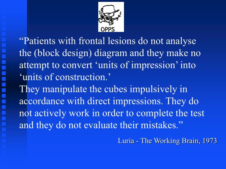 """""""Patients with frontal lesions do not analyse the (block design) diagram and they make no attempt to convert 'units of impression' into 'units of construction.'"""