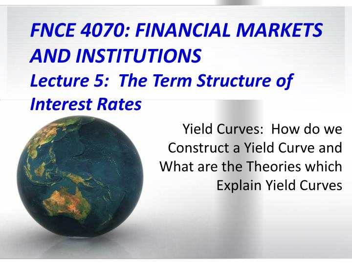 fnce 4070 financial markets and institutions lecture 5 the term structure of interest rates n.
