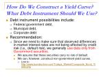 how do we construct a yield curve what debt instrument should we use