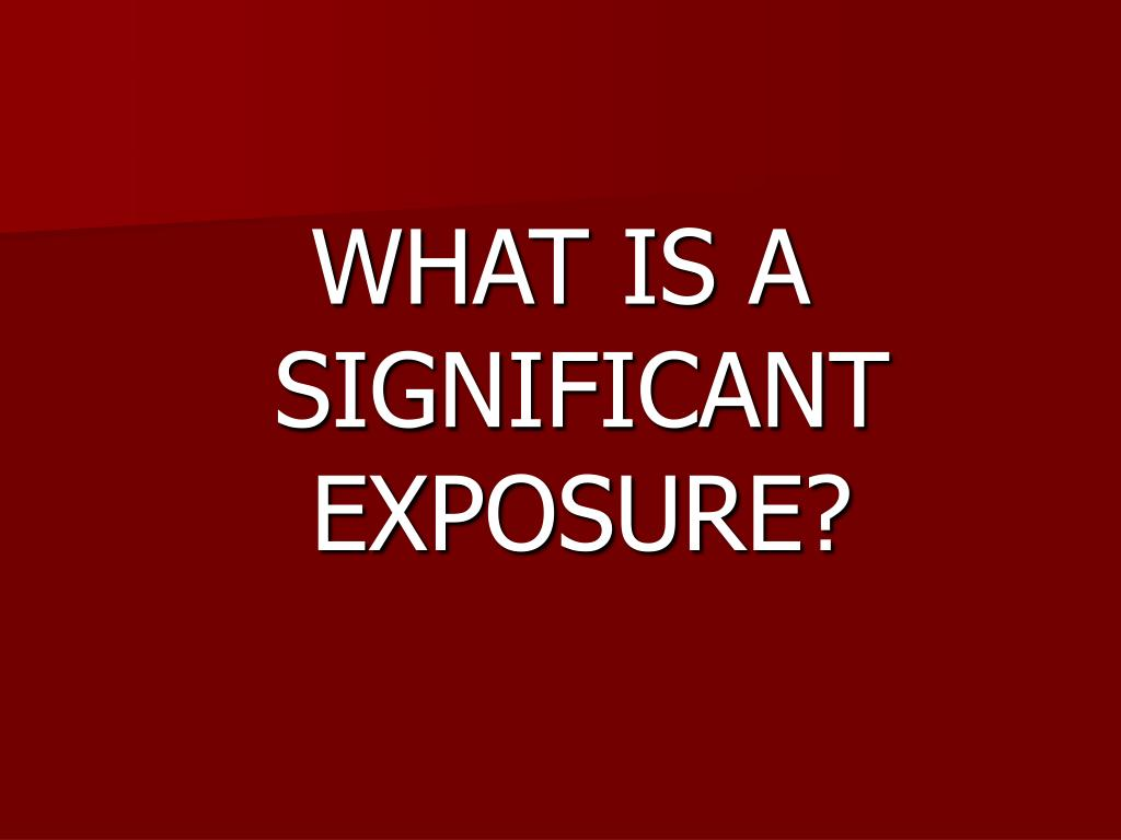 WHAT IS A SIGNIFICANT EXPOSURE?