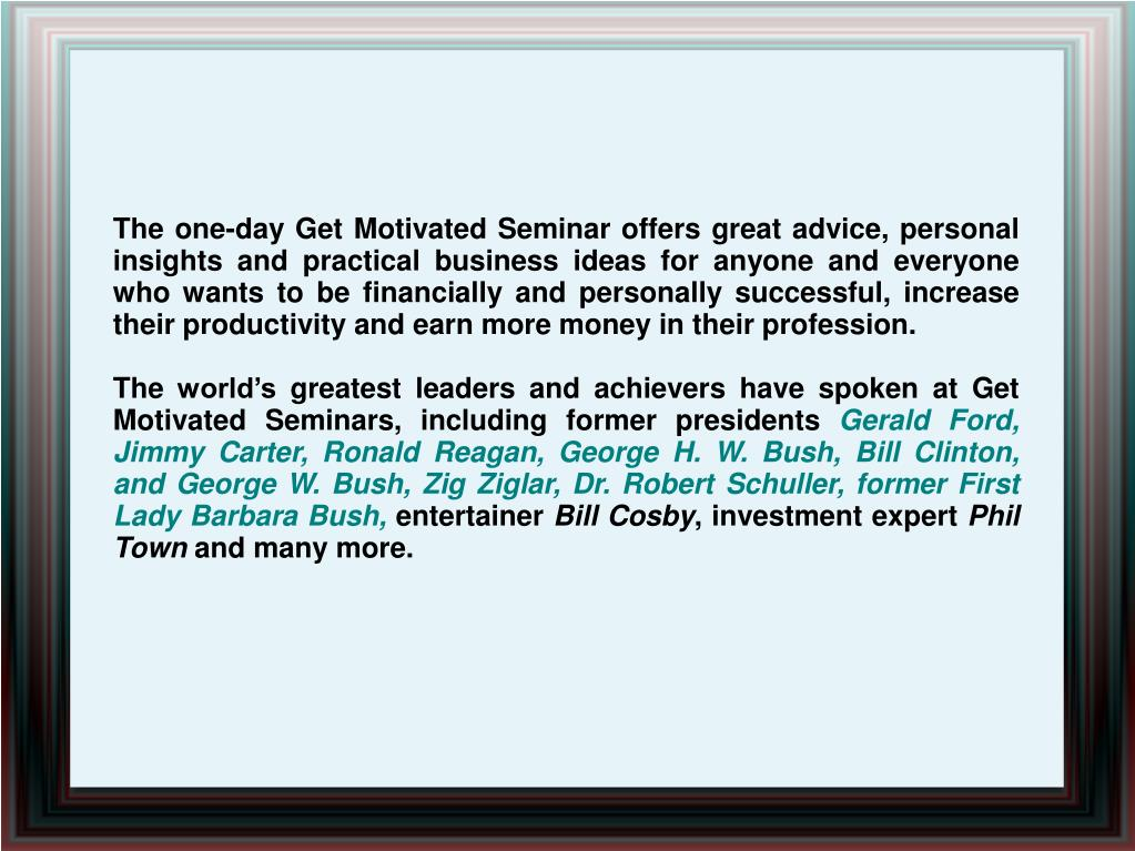The one-day Get Motivated Seminar offers great advice, personal insights and practical business ideas for anyone and everyone who wants to be financially and personally successful, increase their productivity and earn more money in their profession.