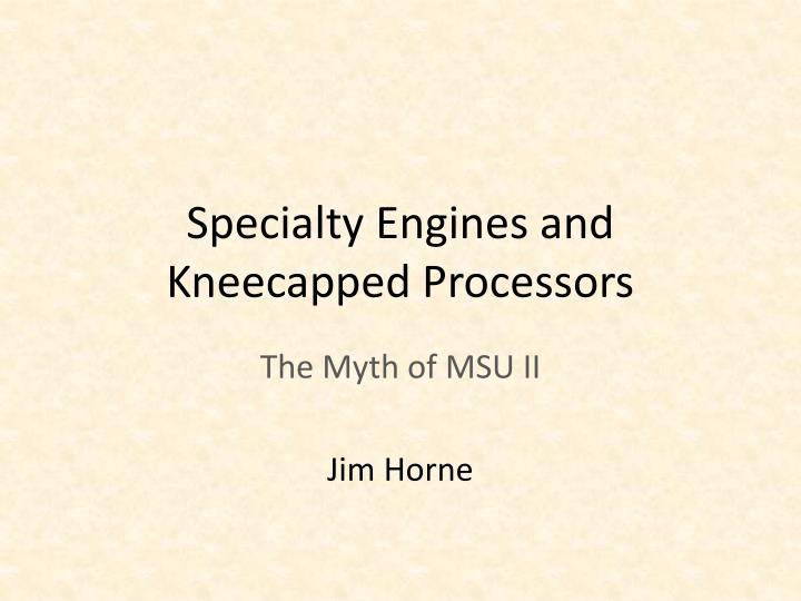 specialty engines and kneecapped processors n.