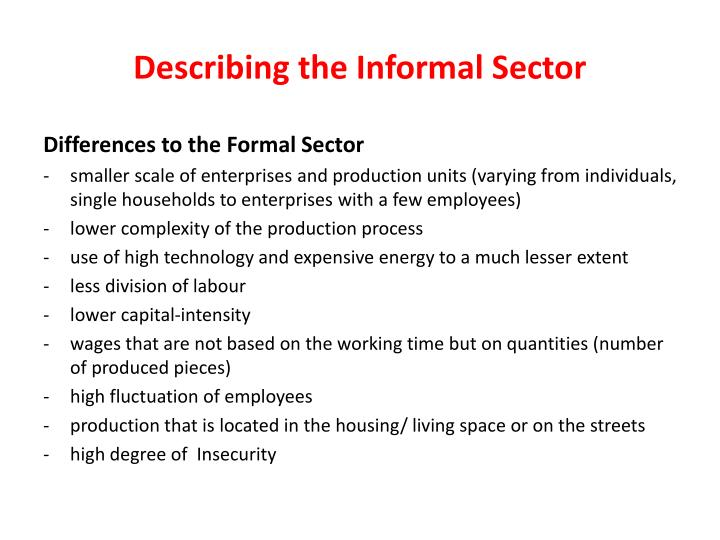 informal sector and government policy in Informal sector exists globally the informal sector represents a significant part of the economies of most countries in the world, especially developing nations in the advanced economies, between 10% and 20% of income comes from the shadow economy.