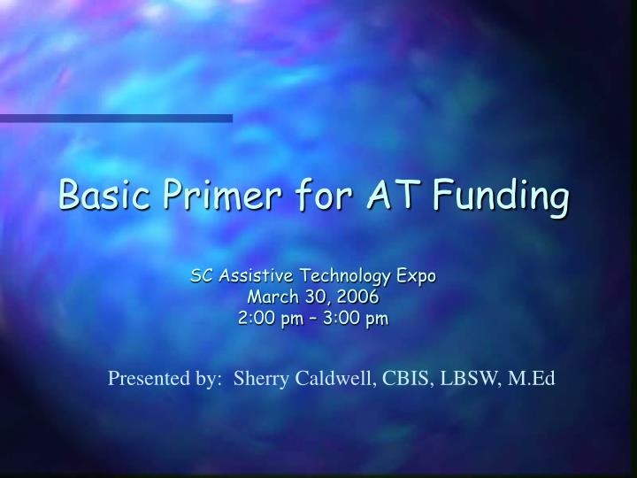 basic primer for at funding sc assistive technology expo march 30 2006 2 00 pm 3 00 pm n.
