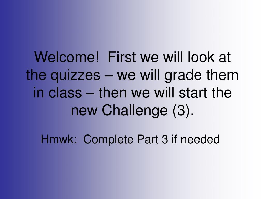 Welcome!  First we will look at the quizzes – we will grade them in class – then we will start the new Challenge (3).