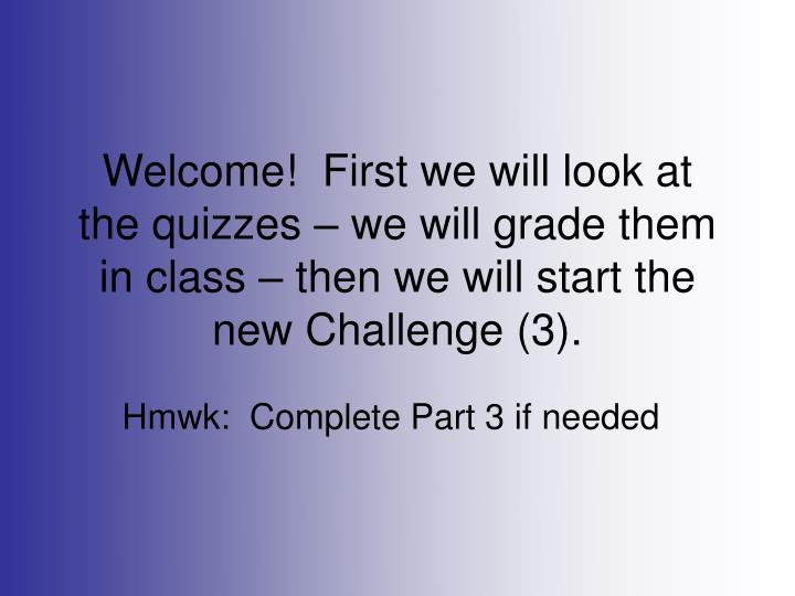 Welcome!  First we will look at the quizzes – we will grade them in class – then we will start t...