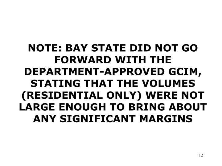 NOTE: BAY STATE DID NOT GO FORWARD WITH THE DEPARTMENT-APPROVED GCIM, STATING THAT THE VOLUMES (RESIDENTIAL ONLY) WERE NOT LARGE ENOUGH TO BRING ABOUT ANY SIGNIFICANT MARGINS