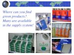 where can you find green products many are available in the supply system