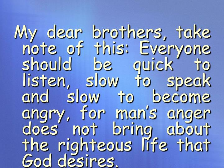 My dear brothers, take note of this: Everyone should be quick to listen, slow to speak and slow to become angry, for man's anger does not bring about the righteous life that God desires.