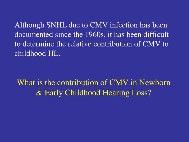 Although SNHL due to CMV infection has been documented since the 1960s, it has been difficult to determine the relative contribution of CMV to childhood HL.