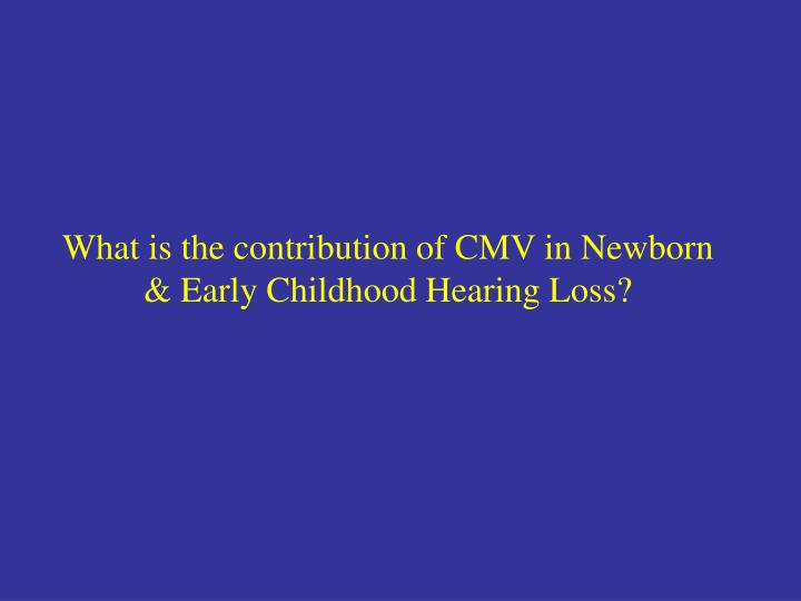 What is the contribution of CMV in Newborn & Early Childhood Hearing Loss?