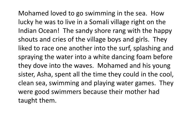 Mohamed loved to go swimming in the sea.  How lucky he was to live in a Somali village right on the Indian Ocean!  The sandy shore rang with the happy shouts and cries of the village boys and girls.  They liked to race one another into the surf, splashing and spraying the water into a white dancing foam before they dove into the waves.  Mohamed and his young sister, Asha, spent all the time they could in the cool, clean sea, swimming and playing water games.  They were good swimmers because their mother had taught them.