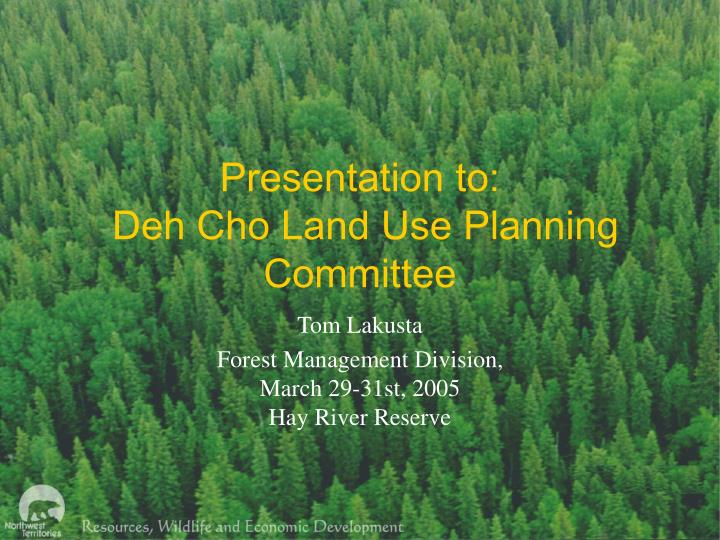 presentation to deh cho land use planning committee n.