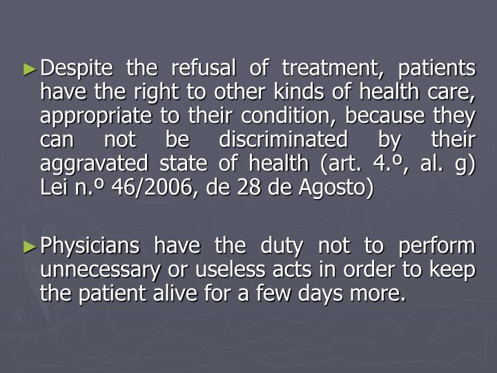 Despite the refusal of treatment, patients have the right to other kinds of health care, appropriate to their condition, because they can not be discriminated by their aggravated state of health (art. 4.º, al. g) Lei n.º 46/2006, de 28 de Agosto)