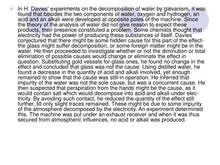 In H. Davies' experiments on the decomposition of water by galvanism, it was found that besides the two components of water, oxygen and hydrogen, an acid and an alkali were developed at opposite poles of the machine. Since the theory of the analysis of water did not give reason to expect these products, their presence constituted a problem. Some chemists thought that electricity had the power of producing these substances of itself. Davies conjectured that there might be some hidden cause for this part of the effect-the glass might suffer decomposition, or some foreign matter might be in the water. He then proceeded to investigate whether or not the diminution or total elimination of possible causes would change or eliminate the effect in question. Substituting gold vessels for glass ones, he found no change in the effect and concluded that glass was not the cause. Using distilled water, he found a decrease in the quantity of acid and alkali involved, yet enough remained to show that the cause was still in operation. He inferred that impurity of the water was not the sole cause, but was a concurrent cause. He then suspected that perspiration from the hands might be the cause, as it would contain salt which would decompose into acid and alkali under electricity. By avoiding such contact, he reduced the quantity of the effect still further, till only slight traces remained. These might be due to some impurity of the atmosphere decomposed by the electricity. An experiment determined this. The machine was put under an exhaust receiver and when it was thus secured from atmospheric influences, no acid or alkali was produced.