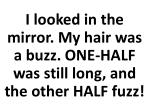 i looked in the mirror my hair was a buzz one half was still long and the other half fuzz