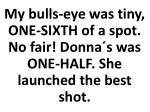 my bulls eye was tiny one sixth of a spot no fair donna s was one half she launched the best shot