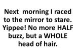 next morning i raced to the mirror to stare yippee no more half buzz but a whole head of hair