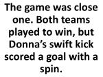 the game was close one both teams played to win but donna s swift kick scored a goal with a spin