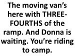 the moving van s here with three fourths of the ramp and donna is waiting you re riding to camp