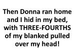 then donna ran home and i hid in my bed with three fourths of my blanked pulled over my head