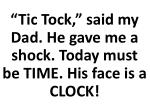 tic tock said my dad he gave me a shock today must be time his face is a clock