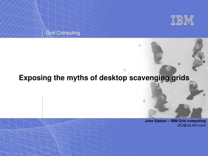 Exposing the myths of desktop scavenging grids