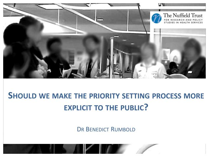 should we make the priority setting process more explicit to the public dr benedict rumbold n.