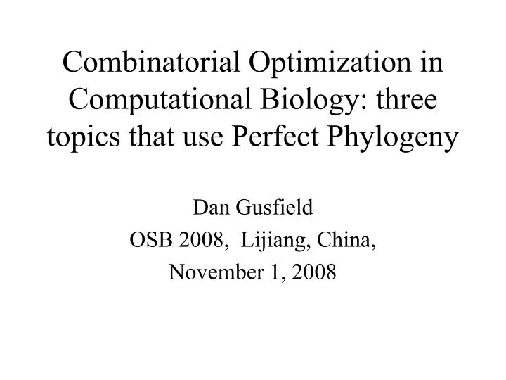 combinatorial optimization in computational biology three topics that use perfect phylogeny n.