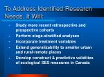 to address identified research needs it will