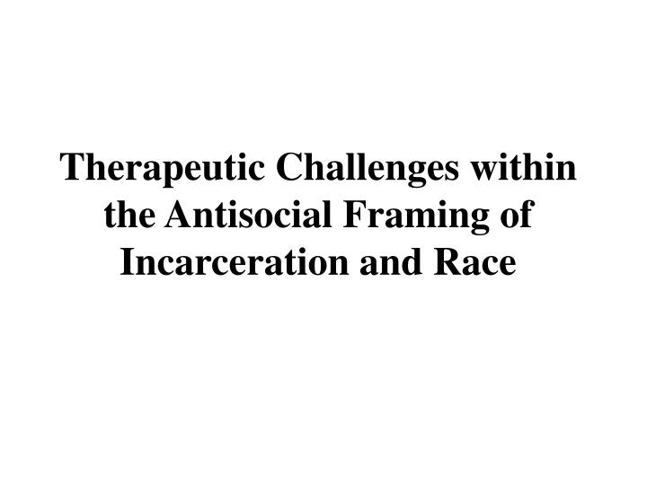 therapeutic challenges within the antisocial framing of incarceration and race n.