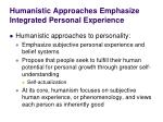 humanistic approaches emphasize integrated personal experience